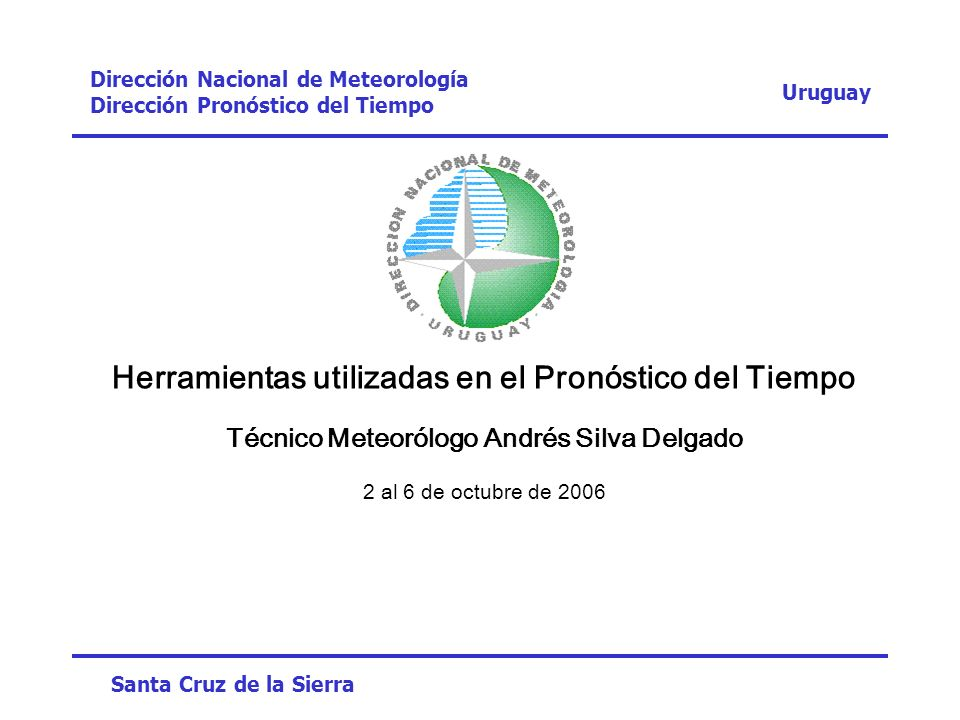 Contenido Situaciones esperables en Uruguay Situaciones tipo (Frentes, líneas de inestabilidad, Sudestadas, Pampero) Tiempo severo (Depresiones extratropicales - Tornados - Macro y micro descendentes) Análisis y diagnóstico Ploteo y Análisis de Superficie y Niveles tipo (850-500-300-250 hPa) Análisis subjetivo Análisis objetivo Modelos utilizados Globales GFS - PCGridds como herramienta de interpretación principal (00, 06, 12 y 18 UTC) ECMWF (00 y 12 UTC) Regionales ETA-SMN (Argentina) ETA-CPTEC (Brasil) MBAR-INMET (Brasil) Mesoescala-No Hidrostáticos WRF-Prosur UASLP (Uruguay) Instalación del WRF Uruguay-México Módulos (Parametrización) Dominios Productos numéricos y gráficos actuales Perspectivas Ensambles Contrastes Contraste de temperaturas a distinta resolución Contraste de un evento de precipitación Contraste de temperatura para el mes de julio Uruguay Dirección Nacional de Meteorología Dirección Pronóstico del Tiempo Santa Cruz de la Sierra Andrés Silva Delgado