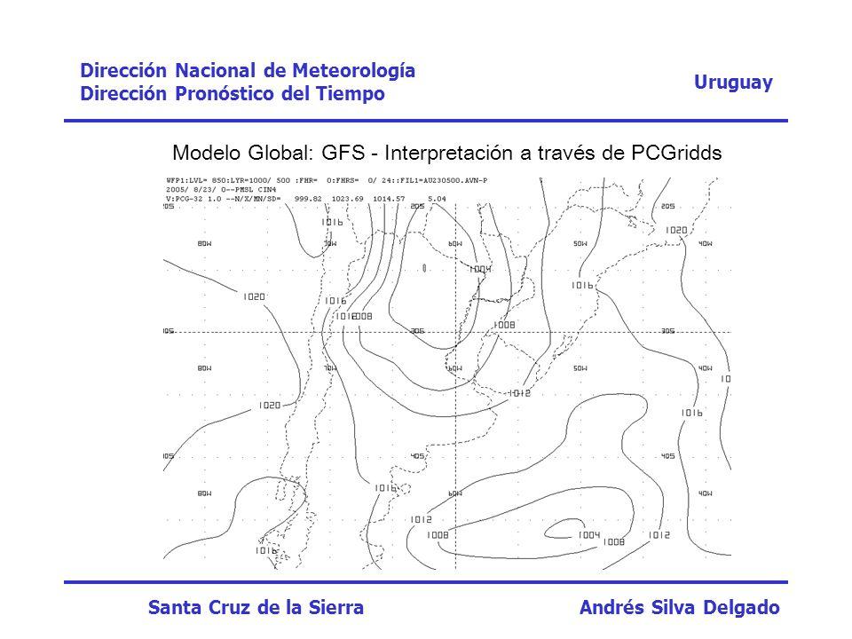 Modelo Global: GFS - Interpretación a través de PCGridds Uruguay Dirección Nacional de Meteorología Dirección Pronóstico del Tiempo Santa Cruz de la S