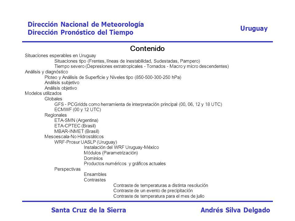 Modelos Regionales (utilizados) –ETA-SMN (Argentina) http://www.meteofa.mil.ar/ –ETA-CPTEC (Brasil) http://www.cptec.inpe.br/ –MBAR-INMET (Brasil) http://www.inmet.gov.br/ Uruguay Dirección Nacional de Meteorología Dirección Pronóstico del Tiempo Santa Cruz de la Sierra Andrés Silva Delgado