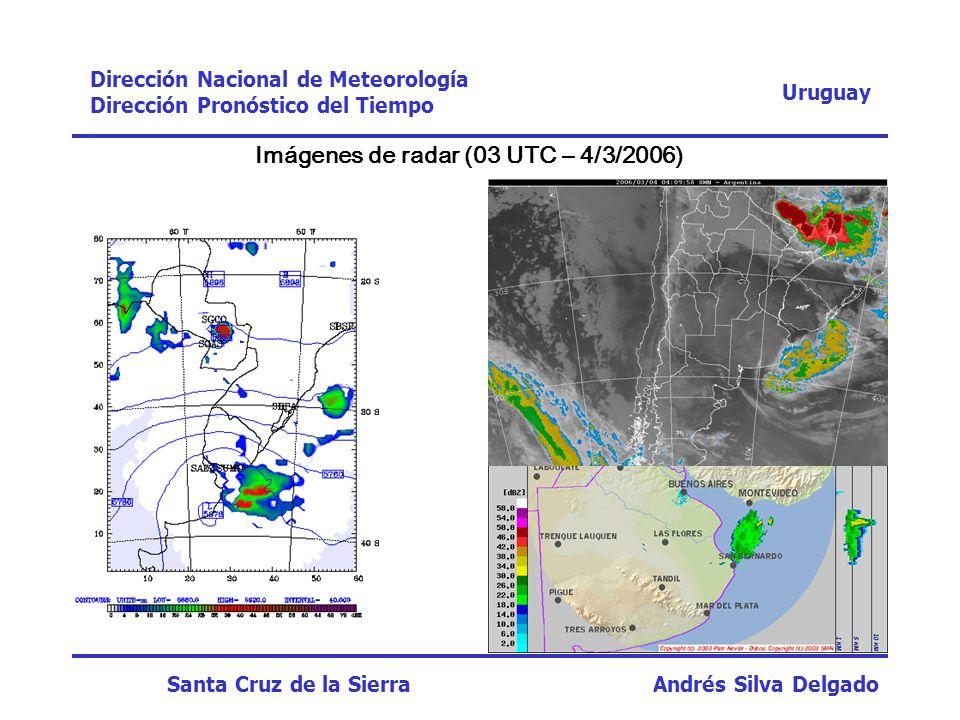 Imágenes de radar (03 UTC – 4/3/2006) Uruguay Dirección Nacional de Meteorología Dirección Pronóstico del Tiempo Santa Cruz de la Sierra Andrés Silva