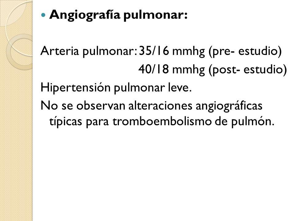 Angiografía pulmonar: Arteria pulmonar: 35/16 mmhg (pre- estudio) 40/18 mmhg (post- estudio) Hipertensión pulmonar leve. No se observan alteraciones a