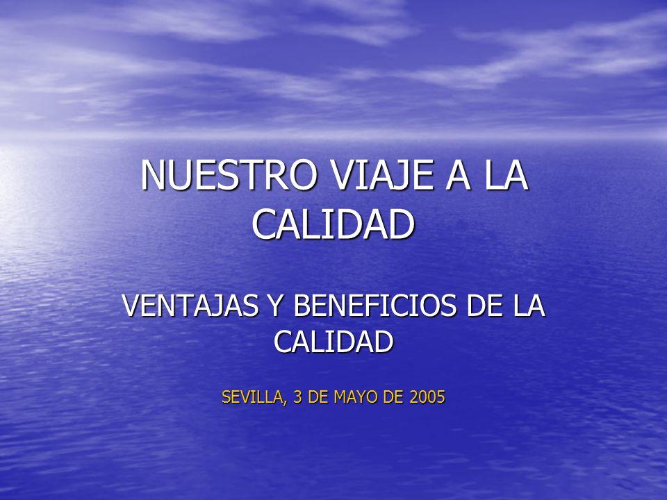 NUESTRO VIAJE A LA CALIDAD VENTAJAS Y BENEFICIOS DE LA CALIDAD SEVILLA, 3 DE MAYO DE 2005