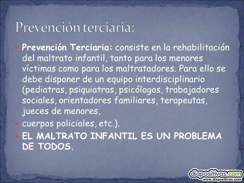 Prevención Terciaria: consiste en la rehabilitación del maltrato infantil, tanto para los menores víctimas como para los maltratadores. Para ello se d