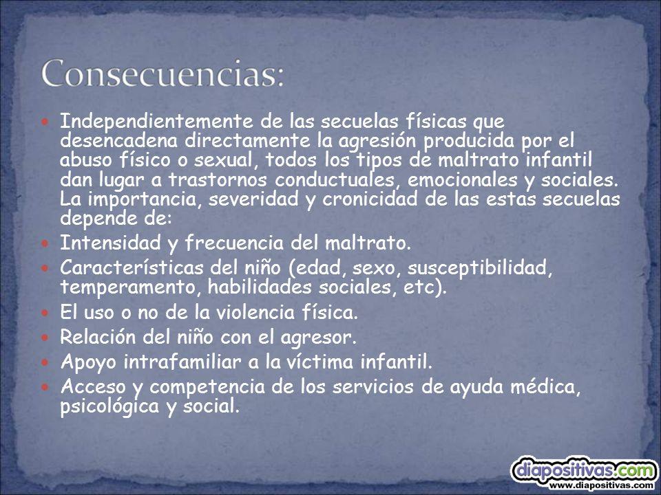 Independientemente de las secuelas físicas que desencadena directamente la agresión producida por el abuso físico o sexual, todos los tipos de maltrat