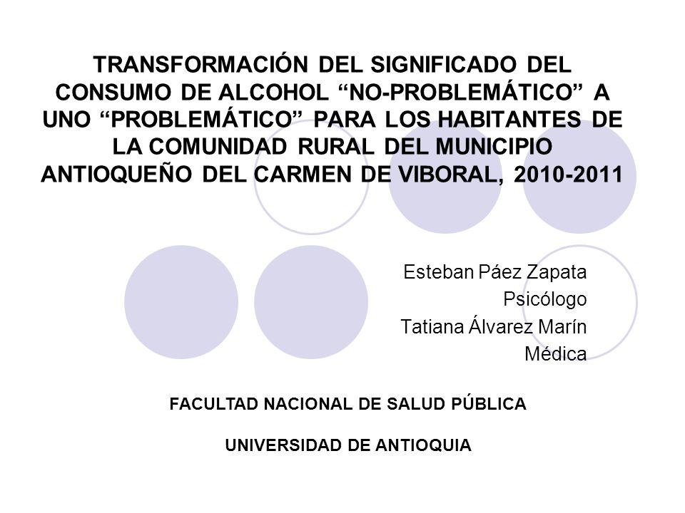 TRANSFORMACIÓN DEL SIGNIFICADO DEL CONSUMO DE ALCOHOL NO-PROBLEMÁTICO A UNO PROBLEMÁTICO PARA LOS HABITANTES DE LA COMUNIDAD RURAL DEL MUNICIPIO ANTIOQUEÑO DEL CARMEN DE VIBORAL, 2010-2011 Esteban Páez Zapata Psicólogo Tatiana Álvarez Marín Médica FACULTAD NACIONAL DE SALUD PÚBLICA UNIVERSIDAD DE ANTIOQUIA
