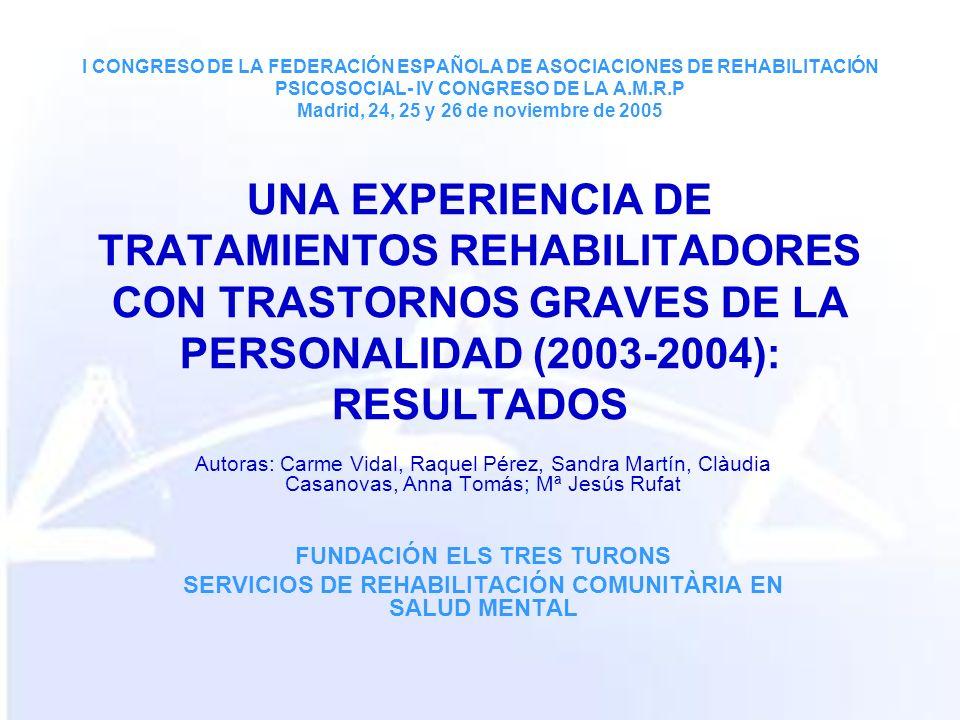 I CONGRESO DE LA FEDERACIÓN ESPAÑOLA DE ASOCIACIONES DE REHABILITACIÓN PSICOSOCIAL- IV CONGRESO DE LA A.M.R.P Madrid, 24, 25 y 26 de noviembre de 2005 UNA EXPERIENCIA DE TRATAMIENTOS REHABILITADORES CON TRASTORNOS GRAVES DE LA PERSONALIDAD (2003-2004): RESULTADOS Autoras: Carme Vidal, Raquel Pérez, Sandra Martín, Clàudia Casanovas, Anna Tomás; Mª Jesús Rufat FUNDACIÓN ELS TRES TURONS SERVICIOS DE REHABILITACIÓN COMUNITÀRIA EN SALUD MENTAL