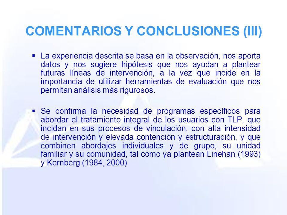 COMENTARIOS Y CONCLUSIONES (III) La experiencia descrita se basa en la observación, nos aporta datos y nos sugiere hipótesis que nos ayudan a plantear futuras líneas de intervención, a la vez que incide en la importancia de utilizar herramientas de evaluación que nos permitan análisis más rigurosos.