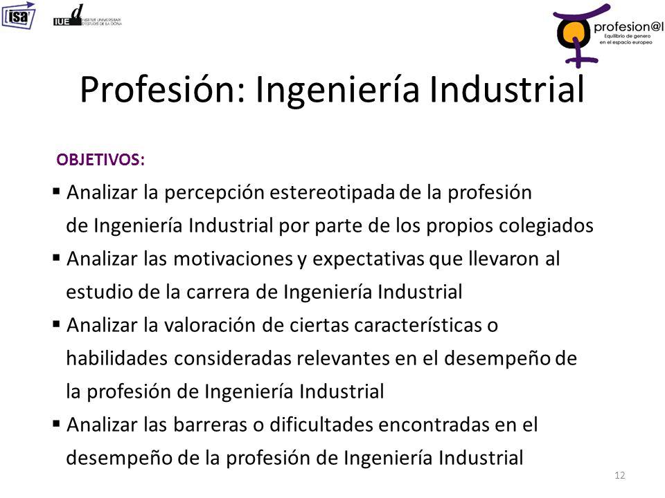 Profesión: Ingeniería Industrial 12 OBJETIVOS: Analizar la percepción estereotipada de la profesión de Ingeniería Industrial por parte de los propios