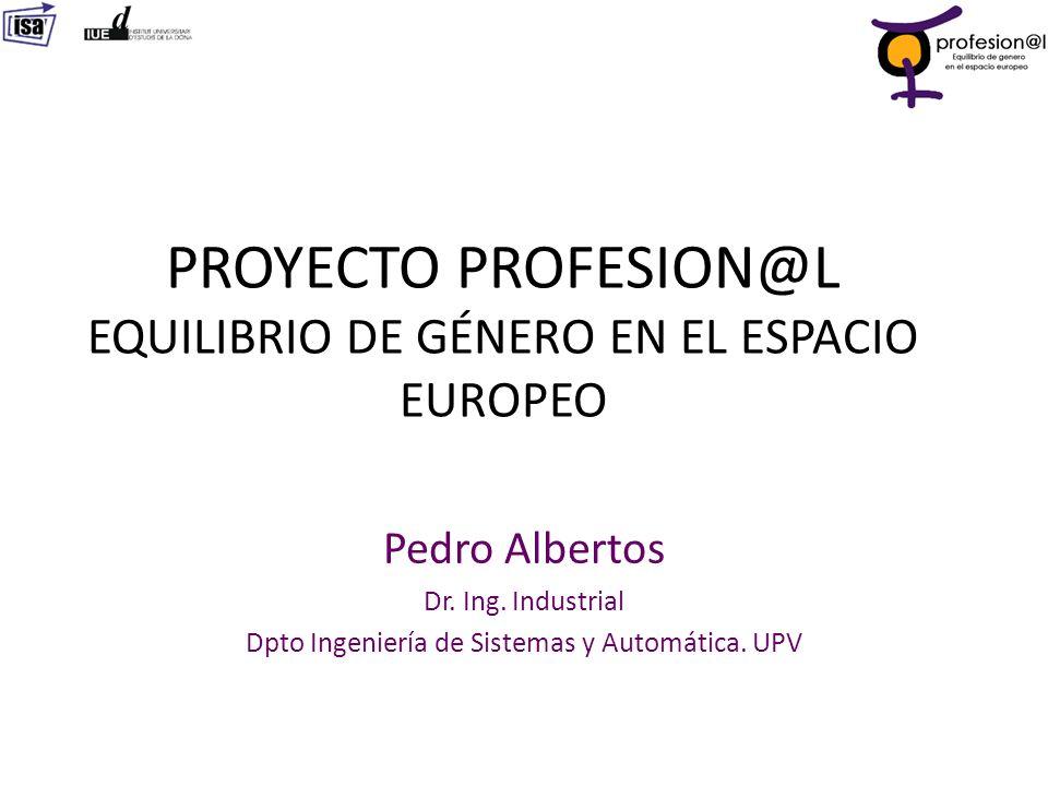 Pedro Albertos Dr. Ing. Industrial Dpto Ingeniería de Sistemas y Automática. UPV PROYECTO PROFESION@L EQUILIBRIO DE GÉNERO EN EL ESPACIO EUROPEO
