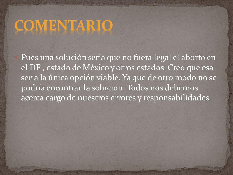 Pues una solución seria que no fuera legal el aborto en el DF, estado de México y otros estados. Creo que esa seria la única opción viable. Ya que de