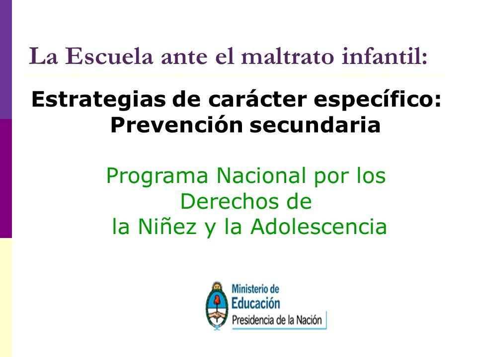 La Escuela ante el maltrato infantil: Estrategias de carácter específico: Prevención secundaria Programa Nacional por los Derechos de la Niñez y la Ad