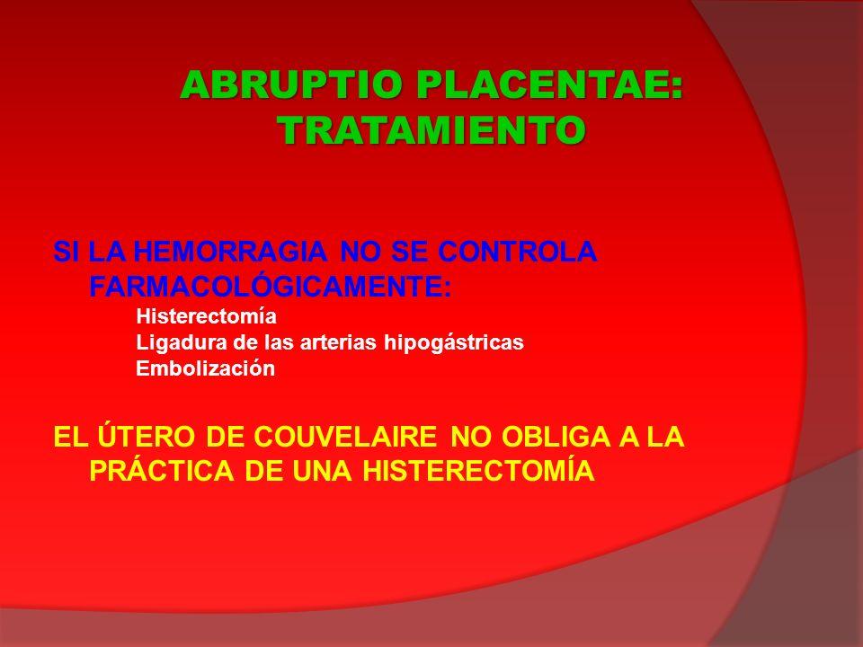 SI LA HEMORRAGIA NO SE CONTROLA FARMACOLÓGICAMENTE: Histerectomía Ligadura de las arterias hipogástricas Embolización EL ÚTERO DE COUVELAIRE NO OBLIGA