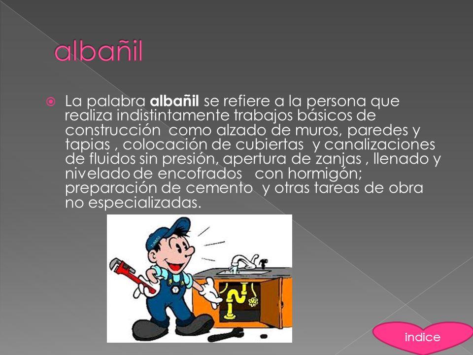 La palabra albañil se refiere a la persona que realiza indistintamente trabajos básicos de construcción como alzado de muros, paredes y tapias, coloca
