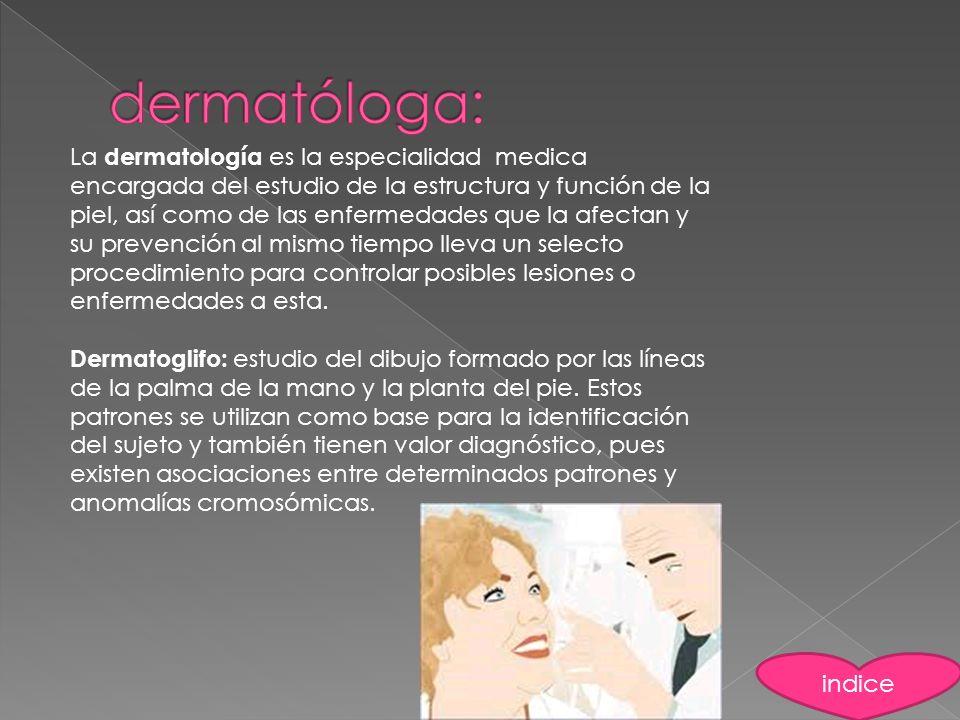 La dermatología es la especialidad medica encargada del estudio de la estructura y función de la piel, así como de las enfermedades que la afectan y s