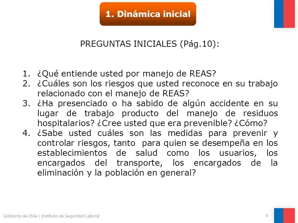 Gobierno de Chile | Instituto de Seguridad Laboral 6 1. Dinámica inicial PREGUNTAS INICIALES (Pág.10): 1.¿Qué entiende usted por manejo de REAS? 2.¿Cu