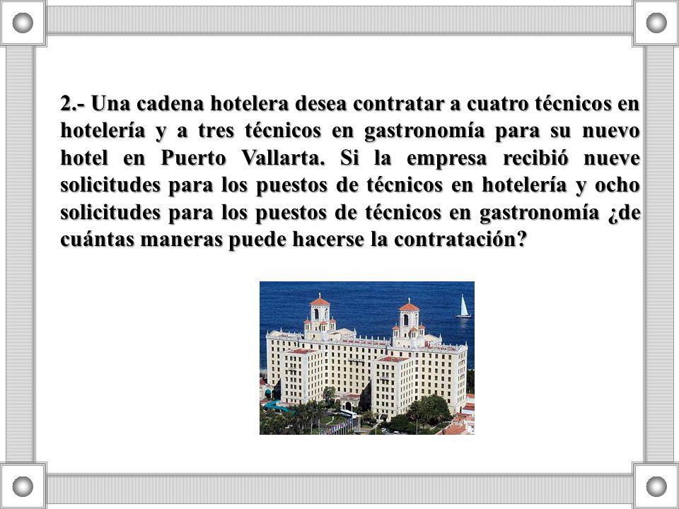 2.- Una cadena hotelera desea contratar a cuatro técnicos en hotelería y a tres técnicos en gastronomía para su nuevo hotel en Puerto Vallarta. Si la