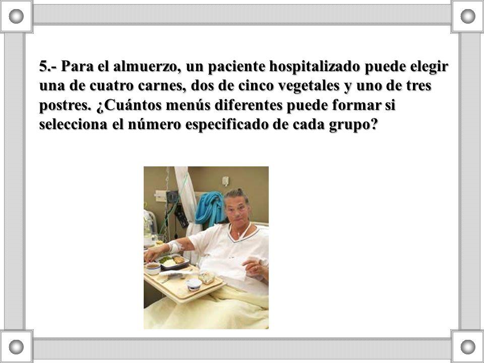 5.- Para el almuerzo, un paciente hospitalizado puede elegir una de cuatro carnes, dos de cinco vegetales y uno de tres postres. ¿Cuántos menús difere