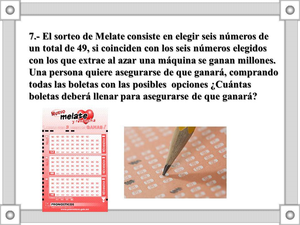 7.- El sorteo de Melate consiste en elegir seis números de un total de 49, si coinciden con los seis números elegidos con los que extrae al azar una m
