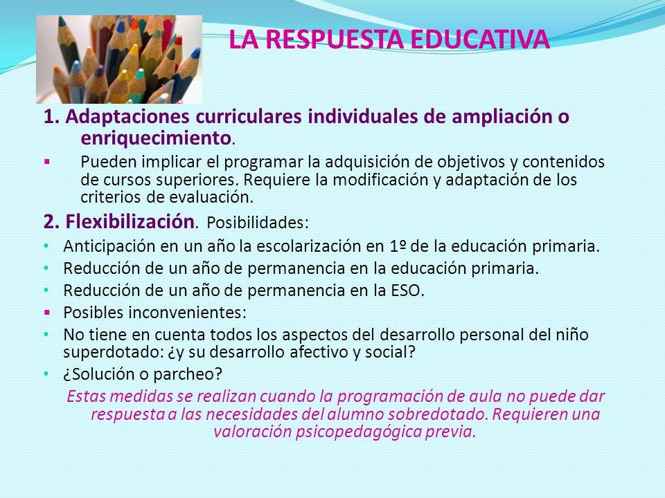 LA RESPUESTA EDUCATIVA 1. Adaptaciones curriculares individuales de ampliación o enriquecimiento. Pueden implicar el programar la adquisición de objet
