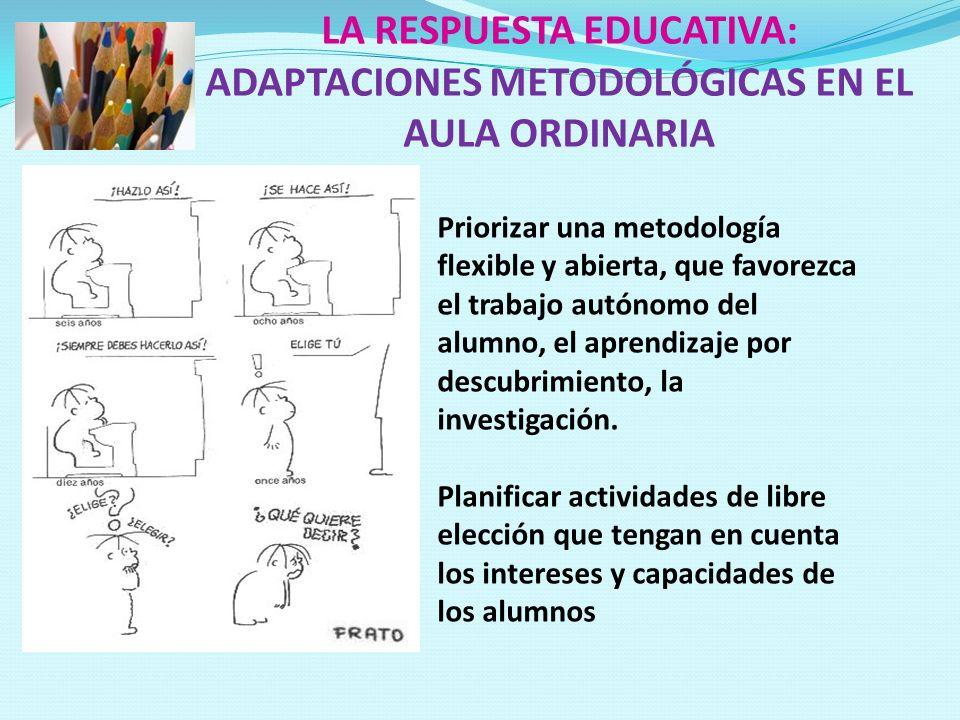 LA RESPUESTA EDUCATIVA: ADAPTACIONES METODOLÓGICAS EN EL AULA ORDINARIA Priorizar una metodología flexible y abierta, que favorezca el trabajo autónom