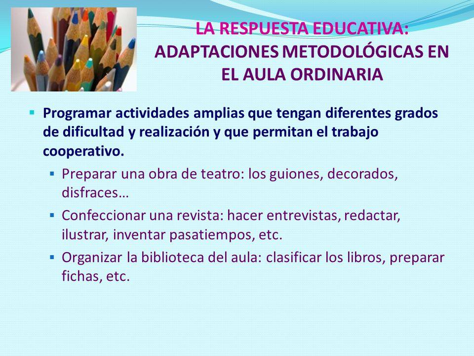 LA RESPUESTA EDUCATIVA: ADAPTACIONES METODOLÓGICAS EN EL AULA ORDINARIA Programar actividades amplias que tengan diferentes grados de dificultad y rea