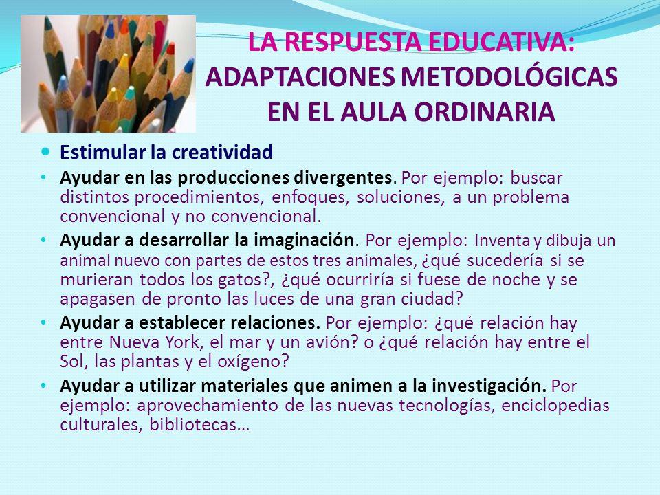 LA RESPUESTA EDUCATIVA: ADAPTACIONES METODOLÓGICAS EN EL AULA ORDINARIA Estimular la creatividad Ayudar en las producciones divergentes. Por ejemplo: