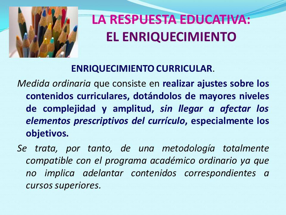 LA RESPUESTA EDUCATIVA: EL ENRIQUECIMIENTO ENRIQUECIMIENTO CURRICULAR. Medida ordinaria que consiste en realizar ajustes sobre los contenidos curricul
