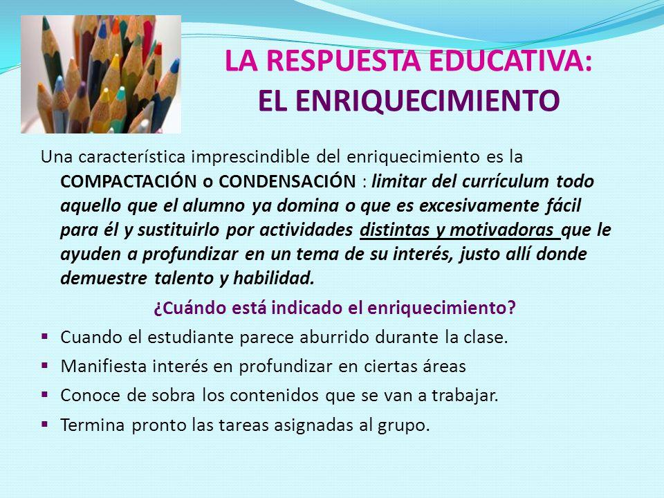 LA RESPUESTA EDUCATIVA: EL ENRIQUECIMIENTO Una característica imprescindible del enriquecimiento es la COMPACTACIÓN o CONDENSACIÓN : limitar del currí