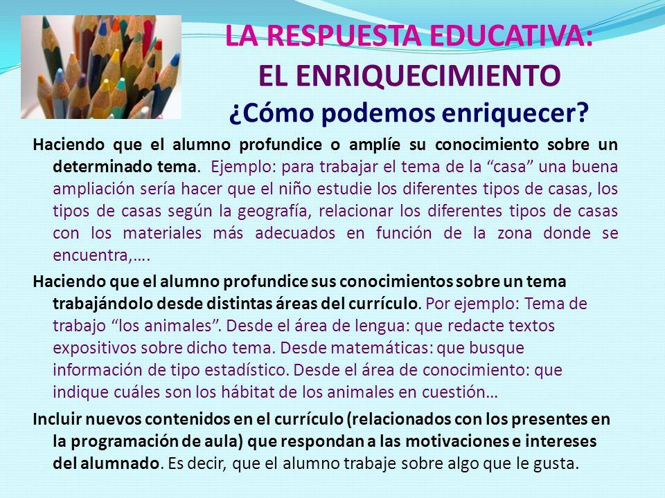 LA RESPUESTA EDUCATIVA: EL ENRIQUECIMIENTO ¿Cómo podemos enriquecer? Haciendo que el alumno profundice o amplíe su conocimiento sobre un determinado t