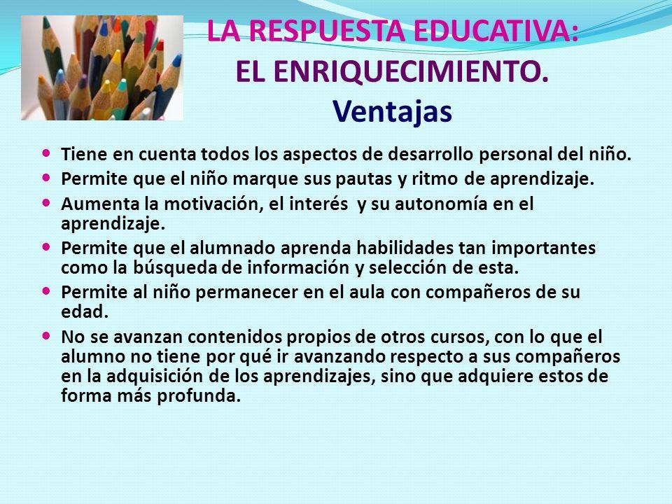LA RESPUESTA EDUCATIVA: EL ENRIQUECIMIENTO. Ventajas Tiene en cuenta todos los aspectos de desarrollo personal del niño. Permite que el niño marque su