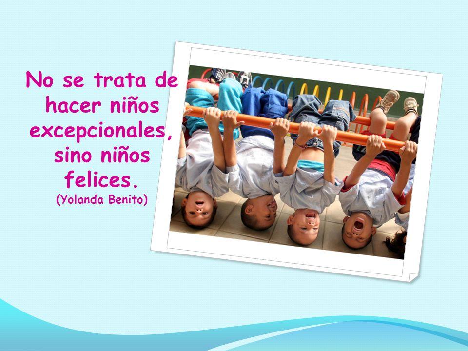 No se trata de hacer niños excepcionales, sino niños felices. (Yolanda Benito)