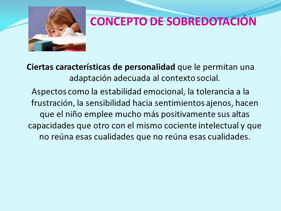 CONCEPTO DE SOBREDOTACIÓN Ciertas características de personalidad que le permitan una adaptación adecuada al contexto social. Aspectos como la estabil