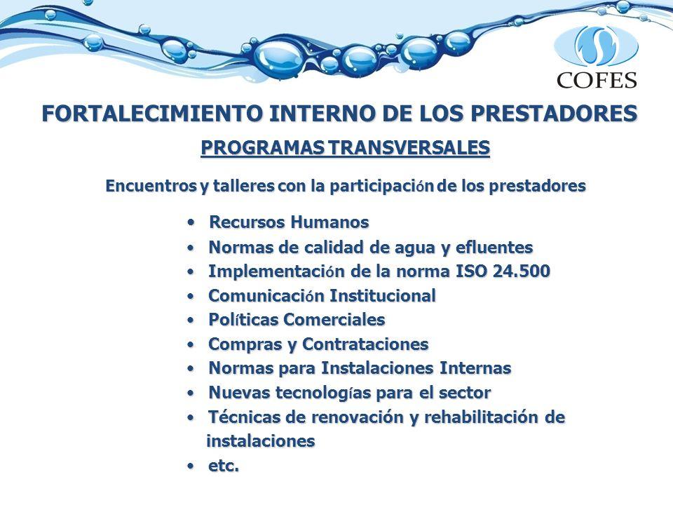 FORTALECIMIENTO INTERNO DE LOS PRESTADORES PROGRAMAS TRANSVERSALES Encuentros y talleres con la participaci ó n de los prestadores Recursos Humanos Recursos Humanos Normas de calidad de agua y efluentes Normas de calidad de agua y efluentes Implementaci ó n de la norma ISO 24.500 Implementaci ó n de la norma ISO 24.500 Comunicaci ó n Institucional Comunicaci ó n Institucional Pol í ticas Comerciales Pol í ticas Comerciales Compras y Contrataciones Compras y Contrataciones Normas para Instalaciones Internas Normas para Instalaciones Internas Nuevas tecnolog í as para el sector Nuevas tecnolog í as para el sector Técnicas de renovación y rehabilitación de Técnicas de renovación y rehabilitación de instalaciones instalaciones etc.