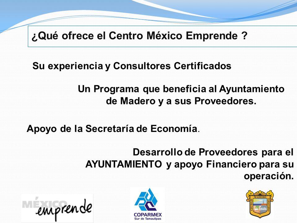 ¿Qué ofrece el Centro México Emprende ? Desarrollo de Proveedores para el AYUNTAMIENTO y apoyo Financiero para su operación. Su experiencia y Consulto