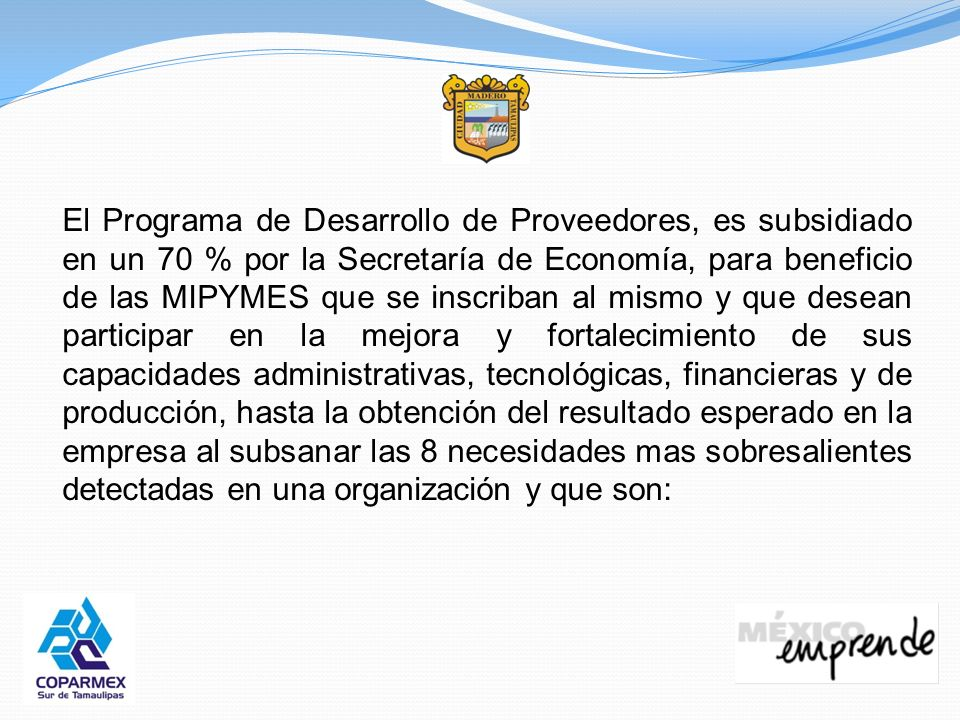 El Programa de Desarrollo de Proveedores, es subsidiado en un 70 % por la Secretaría de Economía, para beneficio de las MIPYMES que se inscriban al mi