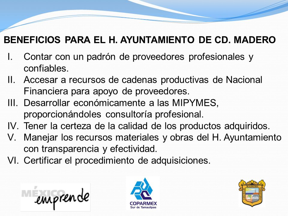 BENEFICIOS PARA EL H. AYUNTAMIENTO DE CD. MADERO I.Contar con un padrón de proveedores profesionales y confiables. II.Accesar a recursos de cadenas pr