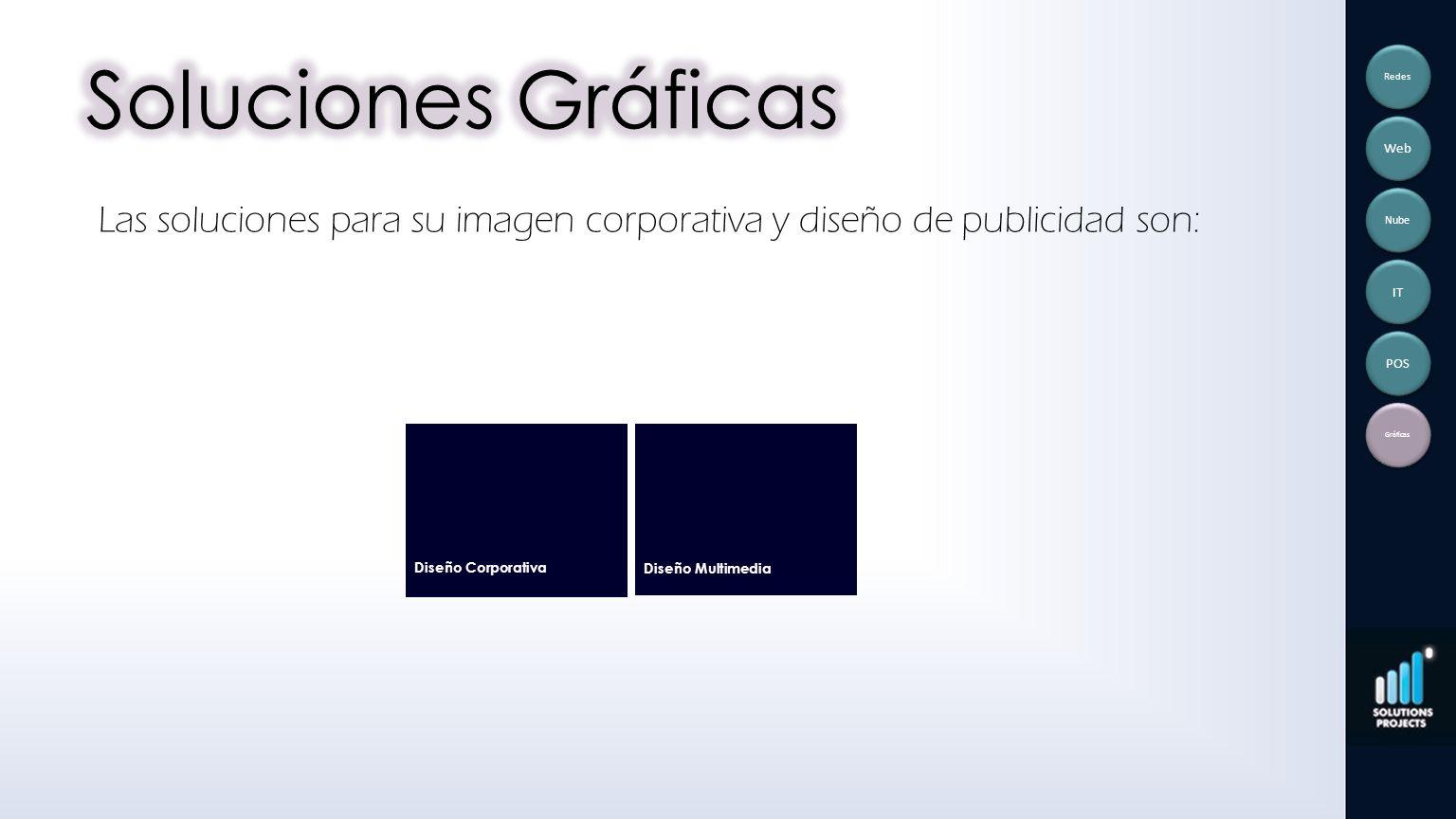 Las soluciones para su imagen corporativa y diseño de publicidad son: Diseño Corporativa Diseño Multimedia Redes Web Nube IT POS Gráficas