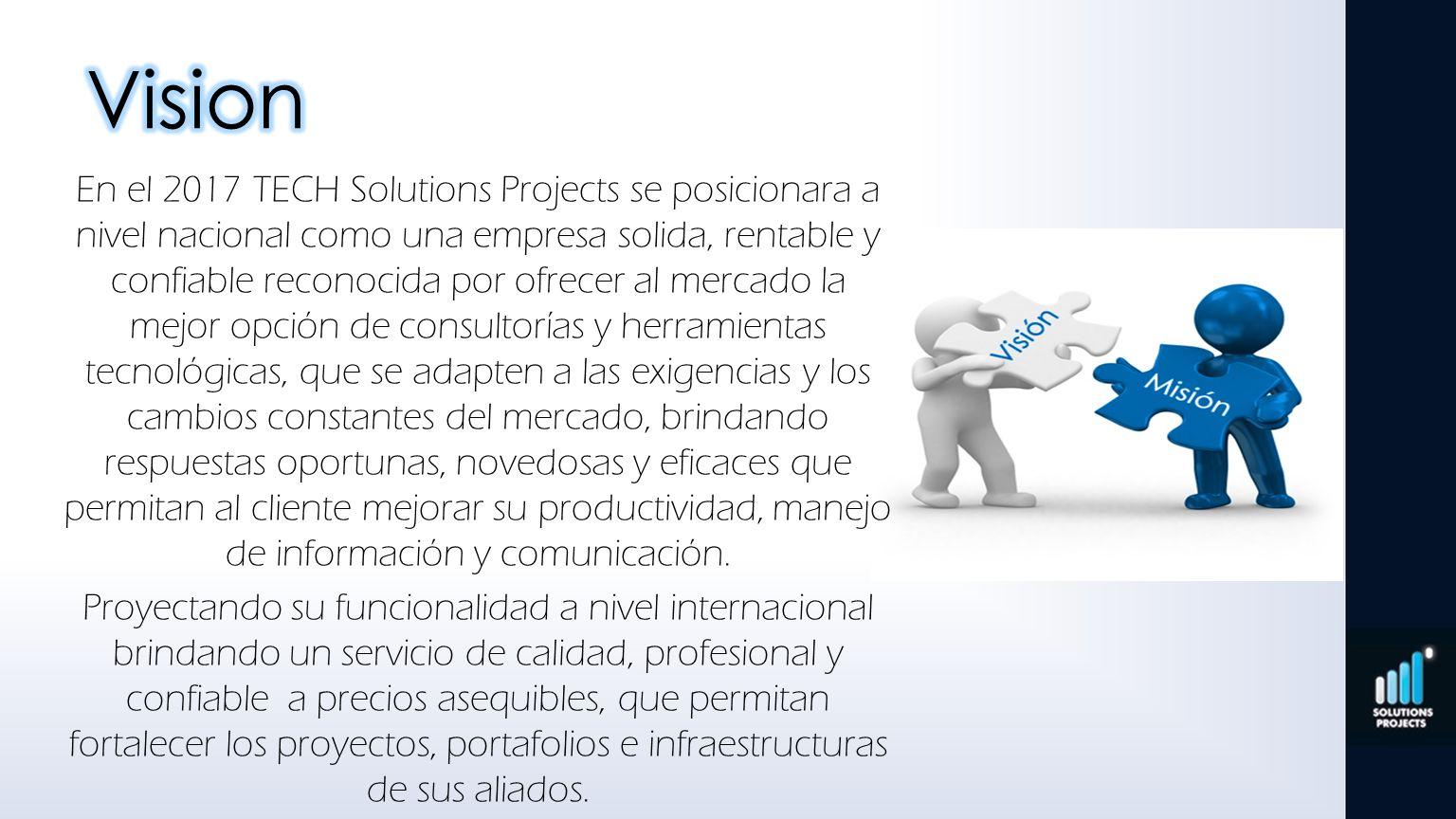 En el 2017 TECH Solutions Projects se posicionara a nivel nacional como una empresa solida, rentable y confiable reconocida por ofrecer al mercado la