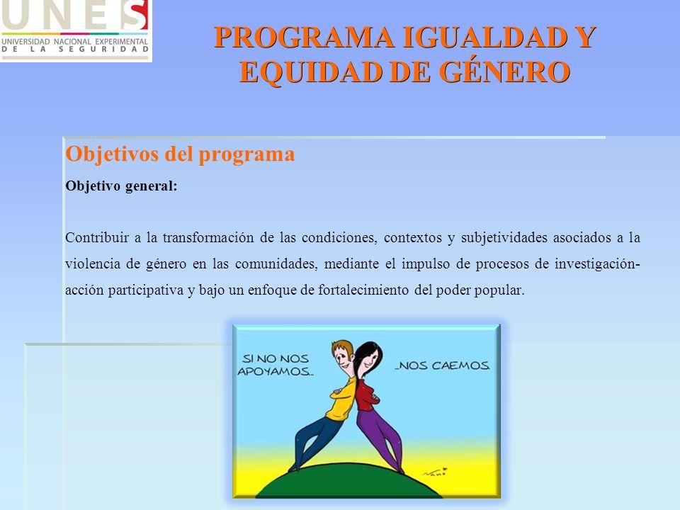 PROGRAMA IGUALDAD Y EQUIDAD DE GÉNERO Objetivos del programa Objetivo general: Contribuir a la transformación de las condiciones, contextos y subjetiv