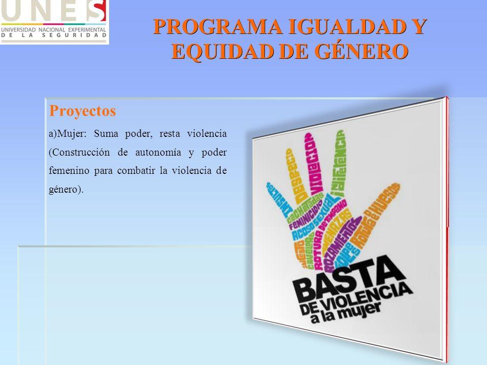 PROGRAMA IGUALDAD Y EQUIDAD DE GÉNERO Proyectos a)Mujer: Suma poder, resta violencia (Construcción de autonomía y poder femenino para combatir la viol