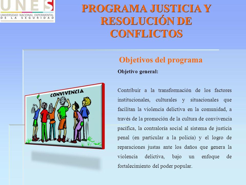 PROGRAMA JUSTICIA Y RESOLUCIÓN DE CONFLICTOS Objetivos del programa Objetivo general: Contribuir a la transformación de los factores institucionales,