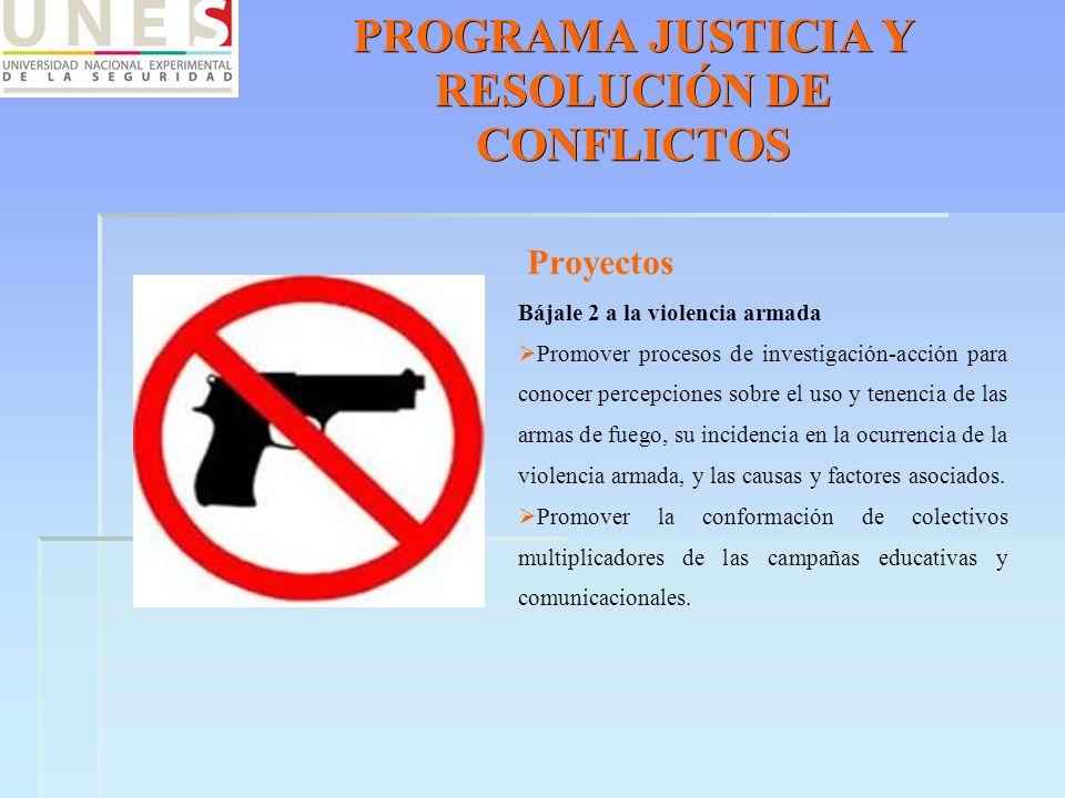 PROGRAMA JUSTICIA Y RESOLUCIÓN DE CONFLICTOS Proyectos Bájale 2 a la violencia armada Promover procesos de investigación-acción para conocer percepcio