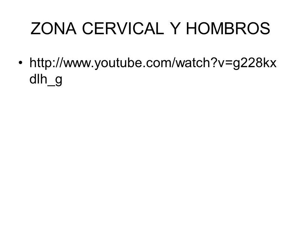 ZONA CERVICAL Y HOMBROS http://www.youtube.com/watch?v=g228kx dlh_g