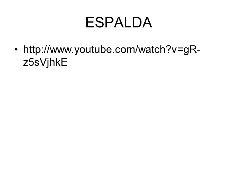 ESPALDA http://www.youtube.com/watch?v=gR- z5sVjhkE