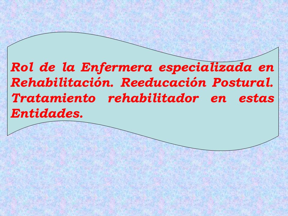 Rol de la Enfermera especializada en Rehabilitación. Reeducación Postural. Tratamiento rehabilitador en estas Entidades.