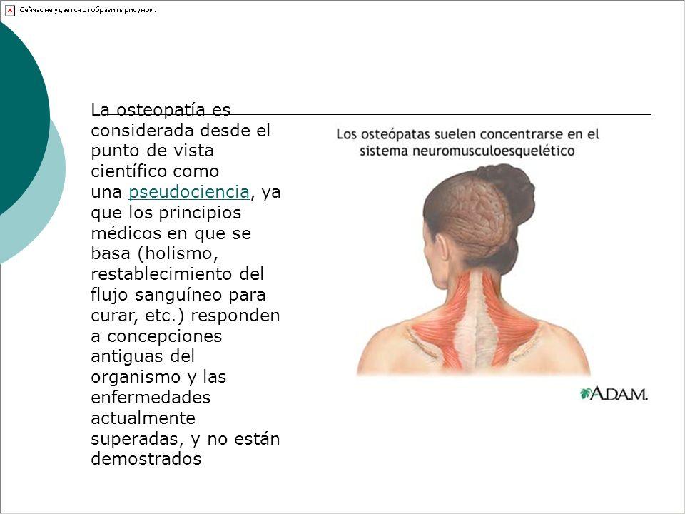 La osteopatía es considerada desde el punto de vista científico como una pseudociencia, ya que los principios médicos en que se basa (holismo, restabl