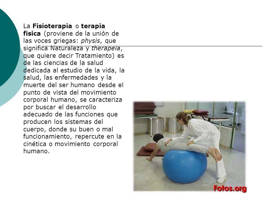 La Fisioterapia o terapia fisica (proviene de la unión de las voces griegas: physis, que significa Naturaleza y therapeia, que quiere decir Tratamient