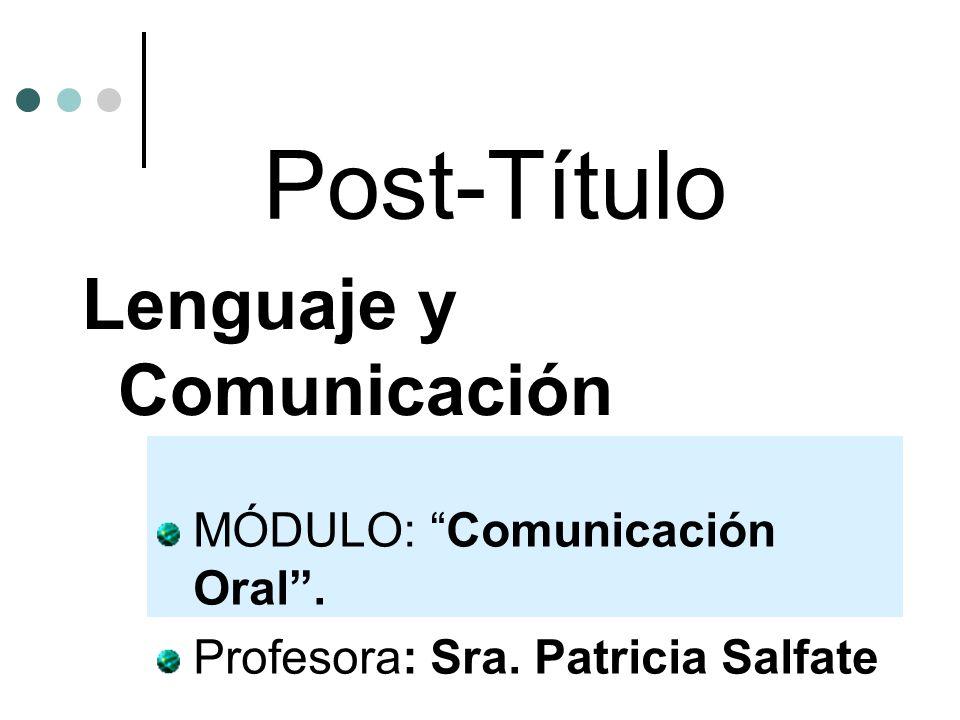 Post-Título Lenguaje y Comunicación MÓDULO: Comunicación Oral. Profesora: Sra. Patricia Salfate