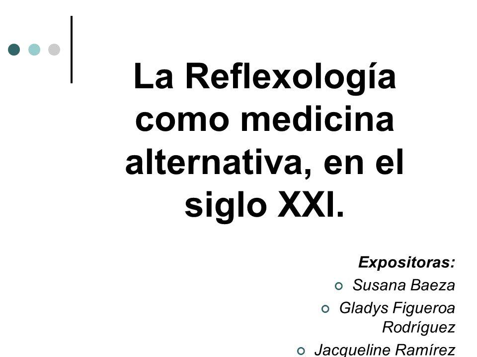 La Reflexología como medicina alternativa, en el siglo XXI. Expositoras: Susana Baeza Gladys Figueroa Rodríguez Jacqueline Ramírez Gatica