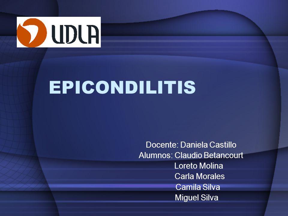 EPICONDILITIS Docente: Daniela Castillo Alumnos: Claudio Betancourt Loreto Molina Carla Morales Camila Silva Miguel Silva
